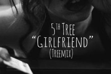 "5th Tree Drops New Single - ""Girlfriend"" (Treemix)"